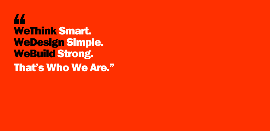 Our motto: We Think Smart. We Design Simple. We Build Strong. That's Who We Are.